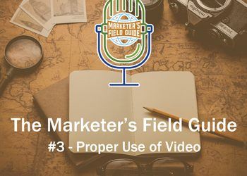 Marketer's Field Guide – The Proper Use of Video in Content Marketing